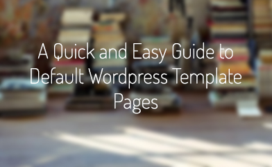A Quick and Easy Guide to Default WordPress Template Pages